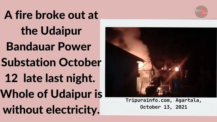 A fire broke out at the Udaipur Banduar Power Substation October 12 late last night. Whole of Udaipur is without electricity.